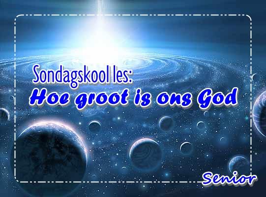 Sondagskool les - Hoe groot is ons God - Snr