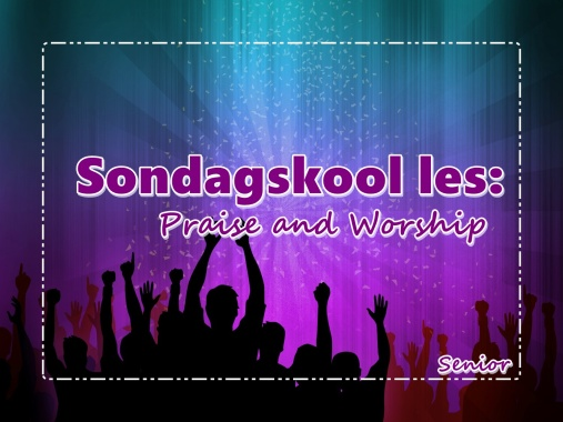 Sondagskool les - Praise and Worship - Snr