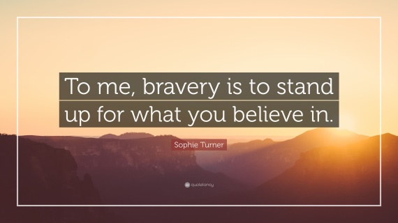 4645663-Sophie-Turner-Quote-To-me-bravery-is-to-stand-up-for-what-you